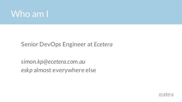 Senior DevOps Engineer at Ecetera simon.kp@ecetera.com.au eskp almost everywhere else Who am I