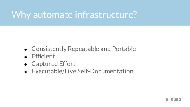 Why automate infrastructure? ● Consistently Repeatable and Portable ● Efficient ● Captured Effort ● Executable/Live Self-D...