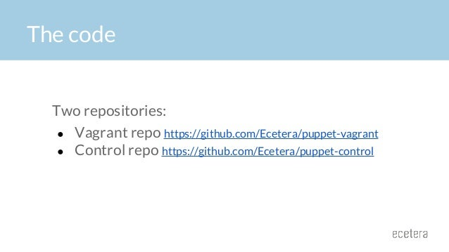 The code Two repositories: ● Vagrant repo https://github.com/Ecetera/puppet-vagrant ● Control repo https://github.com/Ecet...