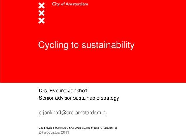 Cycling to sustainabilityDrs. Eveline JonkhoffSenior advisor sustainable strategye.jonkhoff@dro.amsterdam.nlC40 Bicycle In...