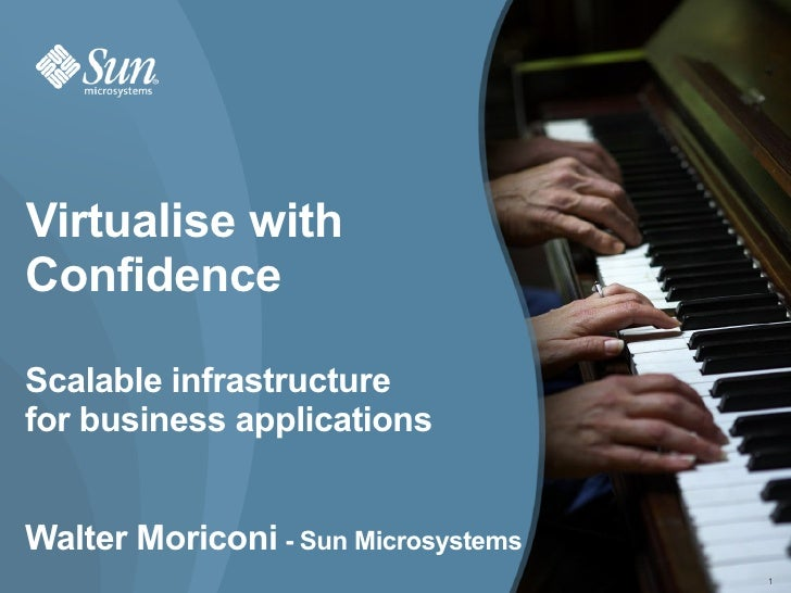 Virtualise with Confidence  Scalable infrastructure for business applications   Walter Moriconi - Sun Microsystems        ...