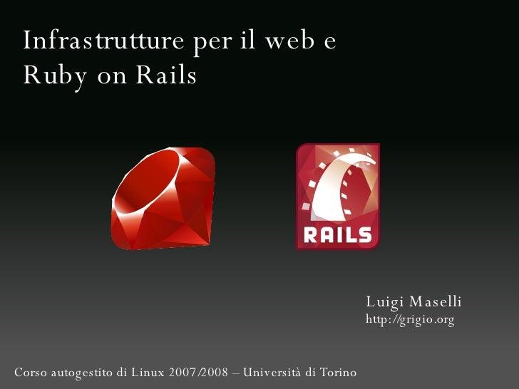 Infrastrutture per il web e Ruby on Rails Luigi Maselli http://grigio.org Corso autogestito di Linux 2007/2008 – Universit...