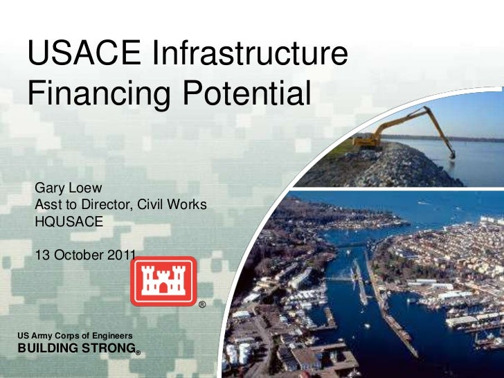 USACE Infrastructure Financing Potential   Gary Loew   Asst to Director, Civil Works   HQUSACE   13 October 2011US Army Co...