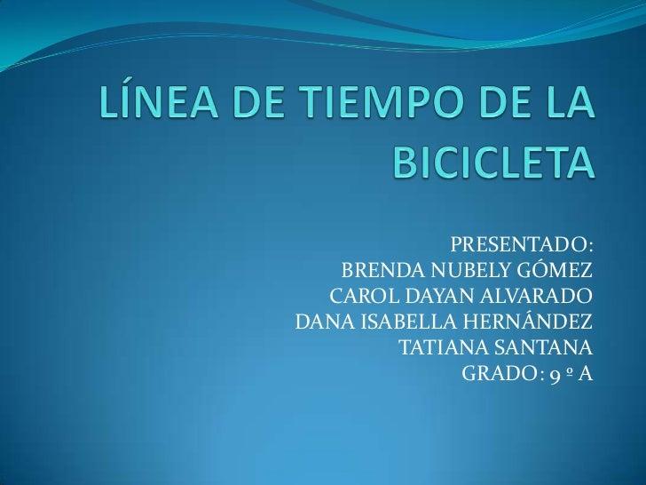 LÍNEA DE TIEMPO DE LA BICICLETA <br />PRESENTADO:<br />BRENDA NUBELY GÓMEZ<br />CAROL DAYAN ALVARADO<br />DANA ISABELLA HE...