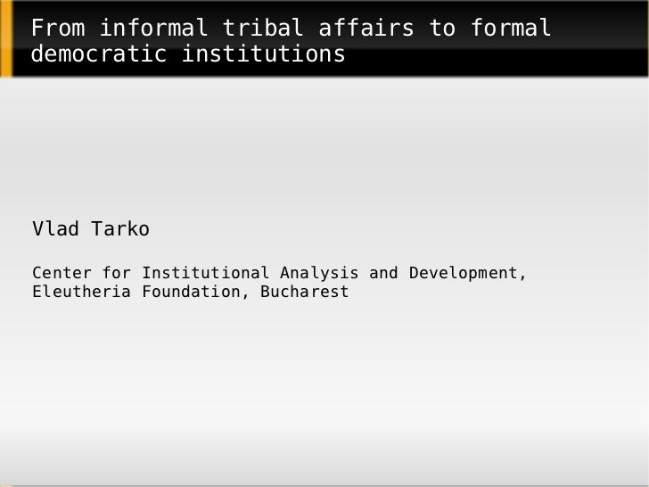 From informal tribal affairs to formal democratic institutions     Vlad Tarko  Center for Institutional Analysis and Devel...