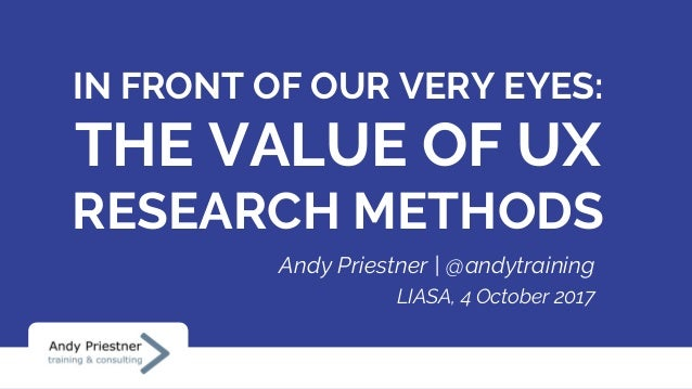 IN FRONT OF OUR VERY EYES: THE VALUE OF UX RESEARCH METHODS Andy Priestner | @andytraining LIASA, 4 October 2017