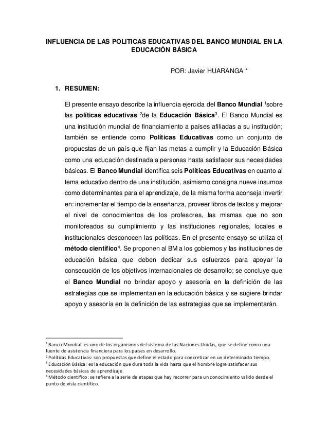 INFLUENCIA DE LAS POLITICAS EDUCATIVAS DEL BANCO MUNDIAL EN LA EDUCACIÓN BÁSICA POR: Javier HUARANGA * 1. RESUMEN: El pres...