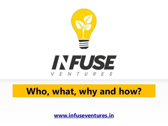 Who, what, why and how?www.infuseventures.in