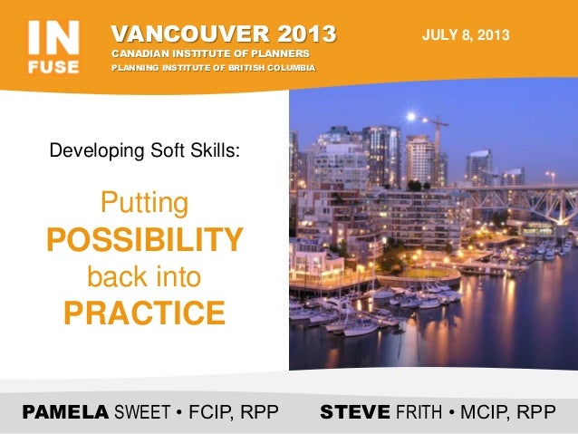 Developing Soft Skills: Putting POSSIBILITY back into PRACTICE PAMELA SWEET • FCIP, RPP STEVE FRITH • MCIP, RPP VANCOUVER ...