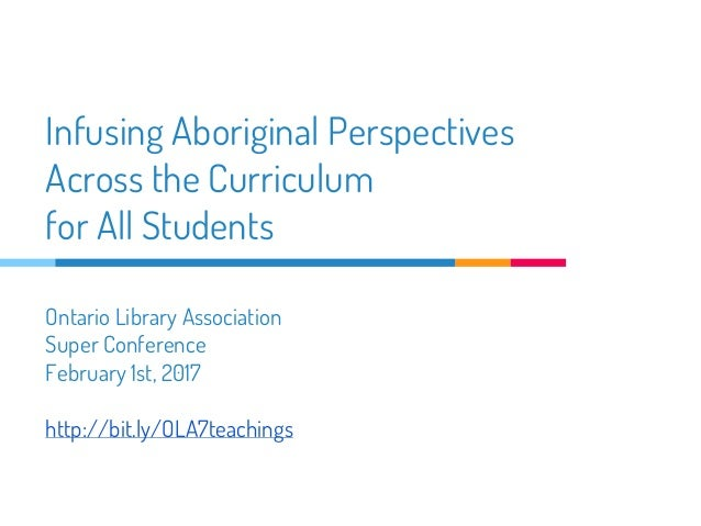 Infusing Aboriginal Perspectives Across the Curriculum for All Students Ontario Library Association Super Conference Febru...