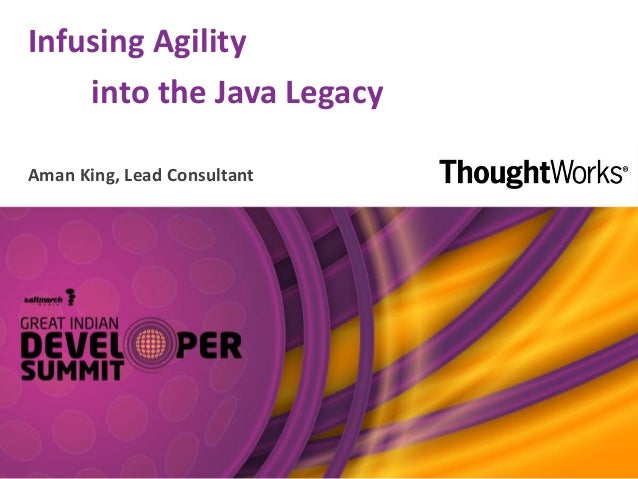 Infusing Agility into the Java Legacy Aman King, Lead Consultant