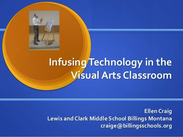 Infusing Technology in the     Visual Arts Classroom                                     Ellen CraigLewis and Clark Middle...