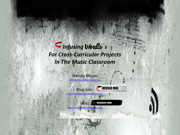 Infusing               sFor Cross-Curricular Projects In The Music ClassroomWendy BloomWendy.Bloom@fwcs.k12.in.usBlog Site...