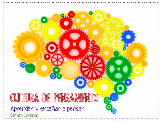 CULTURA DE PENSAMIENTO Aprender y enseñar a pensar Carmen González