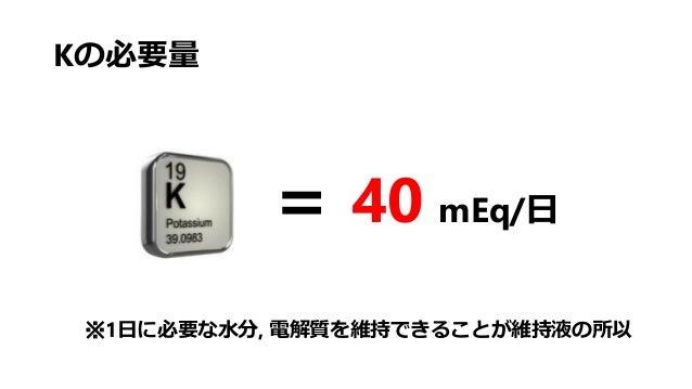Kの必要量 = 40 mEq/日 ※1日に必要な水分, 電解質を維持できることが維持液の所以