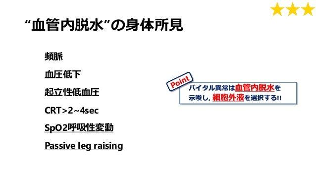 """""""血管内脱水""""の身体所見 頻脈 血圧低下 起立性低血圧 CRT>2~4sec SpO2呼吸性変動 Passive leg raising バイタル異常は血管内脱水を 示唆し, 細胞外液を選択する!!"""