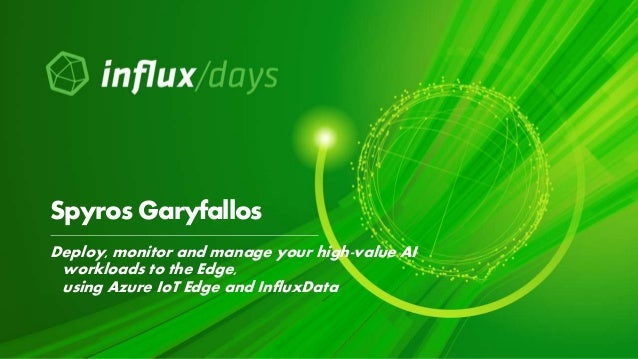 Deploy, monitor and manage your high-value AI workloads to the Edge, using Azure IoT Edge and InfluxData Spyros Garyfallos