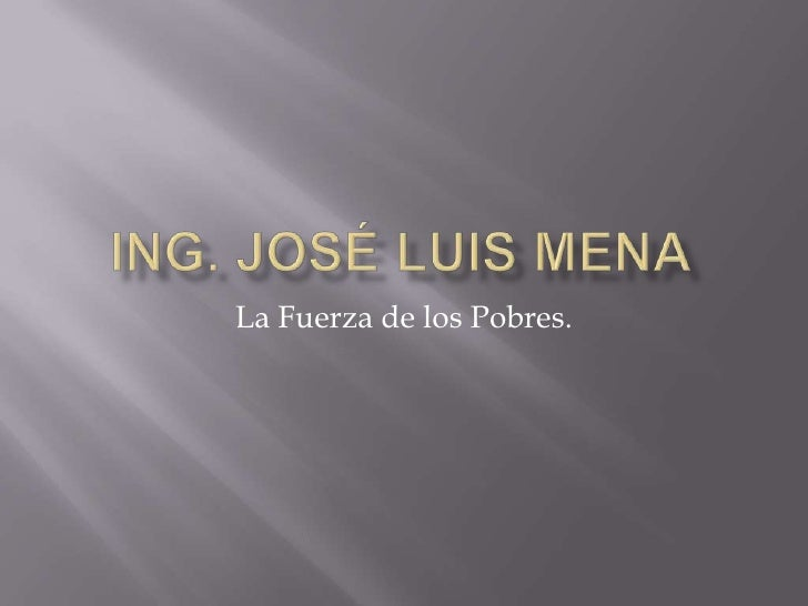 Ing. José Luis Mena<br />La Fuerza de los Pobres.<br />