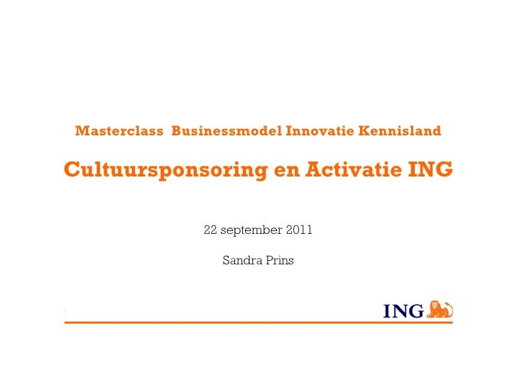 Masterclass Businessmodel Innovatie KennislandCultuursponsoring en Activatie ING                 22 september 2011        ...