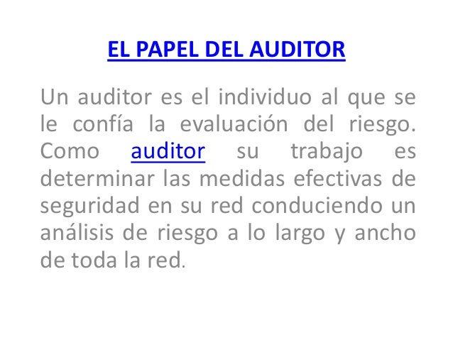EL PAPEL DEL AUDITOR Un auditor es el individuo al que se le confía la evaluación del riesgo. Como auditor su trabajo es d...