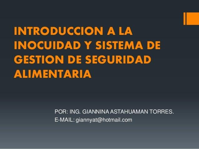 INTRODUCCION A LA INOCUIDAD Y SISTEMA DE GESTION DE SEGURIDAD ALIMENTARIA POR: ING. GIANNINA ASTAHUAMAN TORRES. E-MAIL: gi...