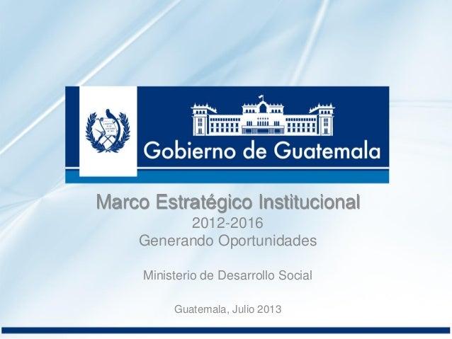 Marco Estratégico Institucional 2012-2016 Generando Oportunidades Ministerio de Desarrollo Social Guatemala, Julio 2013