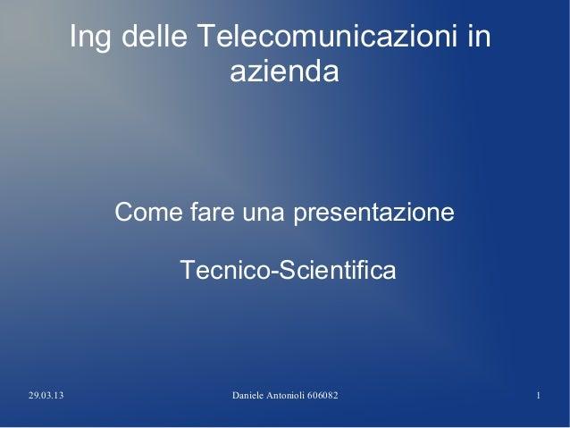 29.03.13 Daniele Antonioli 606082 1 Ing delle Telecomunicazioni in azienda Come fare una presentazione Tecnico-Scientifica