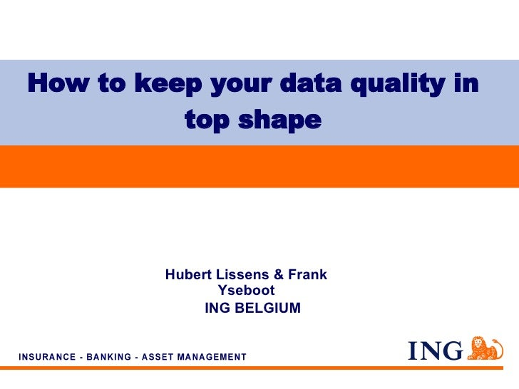 How to keep your data quality in top shape Hubert Lissens & Frank Yseboot ING BELGIUM