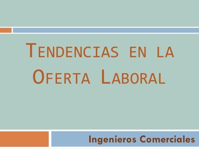 TENDENCIAS EN LA OFERTA LABORAL Ingenieros Comerciales