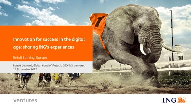 Innovation for success in the digital age: sharing ING's experiences Benoït Legrand, Global Head of Fintech, CEO ING Ventu...