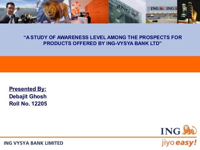 """""""A STUDY OF AWARENESS LEVEL AMONG THE PROSPECTS FOR PRODUCTS OFFERED BY ING-VYSYA BANK LTD"""" Presented By: Debajit Ghosh Ro..."""