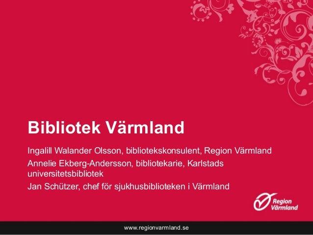 www.regionvarmland.se Bibliotek Värmland Ingalill Walander Olsson, bibliotekskonsulent, Region Värmland Annelie Ekberg-And...