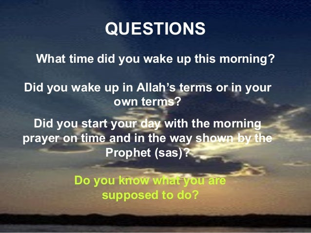 QUESTIONS  What time did you wake up this morning?Did you wake up in Allah's terms or in your              own terms?  Did...