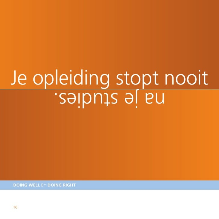 Je opleiding stopt nooit                 na je studies.    DOING WELL BY DOING RIGHT    10