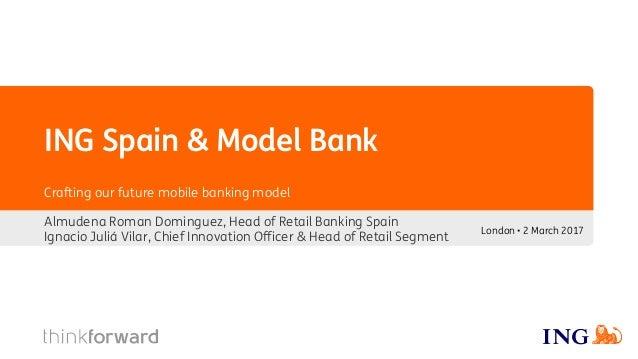 ING Spain & Model Bank Almudena Roman Dominguez, Head of Retail Banking Spain Ignacio Juliá Vilar, Chief Innovation Office...