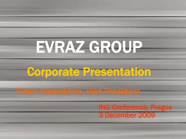 EVRAZ GROUP  Corporate PresentationTimur Yanbukhtin, Vice President                     ING Conference, Prague            ...