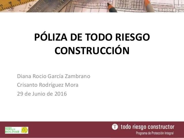PÓLIZA DE TODO RIESGO CONSTRUCCIÓN Diana Rocio García Zambrano Crisanto Rodríguez Mora 29 de Junio de 2016