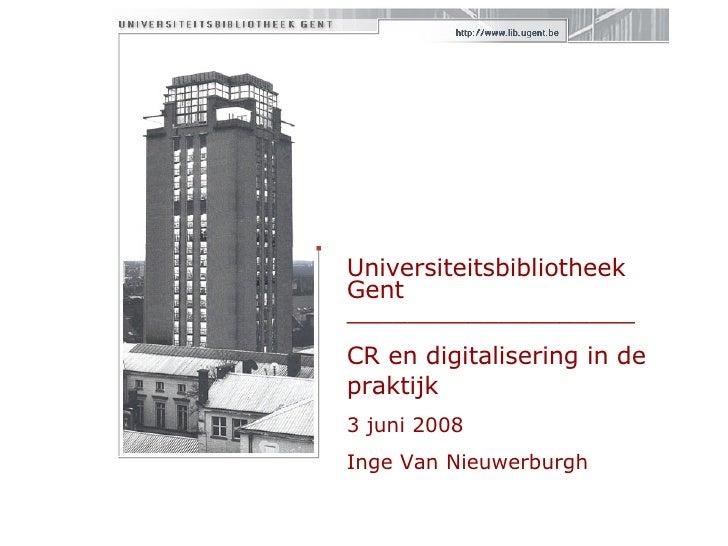 Universiteitsbibliotheek Gent  ___________________ CR en digitalisering in de praktijk 3 juni 2008 Inge Van Nieuwerburgh