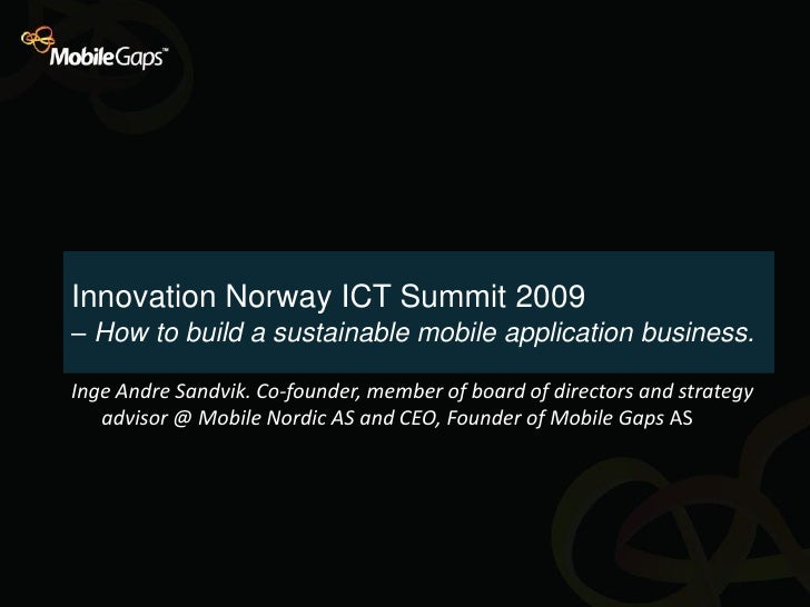 Innovation Norway ICT Summit 2009 – How to build a sustainable mobile application business.  Inge Andre Sandvik. Co-founde...