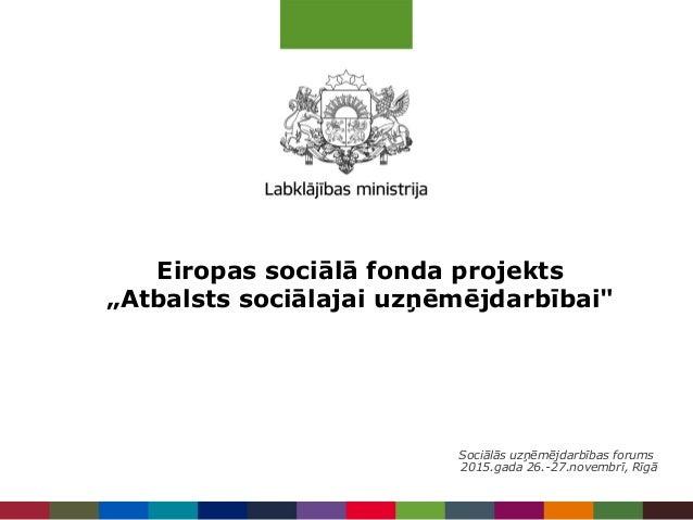 """Eiropas sociālā fonda projekts """"Atbalsts sociālajai uzņēmējdarbībai"""" Sociālās uzņēmējdarbības forums 2015.gada 26.-27.nove..."""