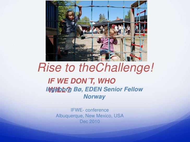Rise to theChallenge!  IF WE DON´T, WHO  WILL? Ingeborg Bø, EDEN Senior Fellow               Norway          IFWE- confere...