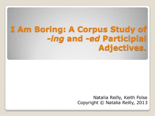 I Am Boring: A Corpus Study of -ing and -ed Participial Adjectives. Natalia Reilly, Keith Folse Copyright © Natalia Reilly...