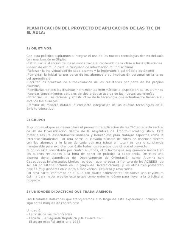 PLANIFICACIÓN DEL PROYECTO DE APLICACIÓN DE LAS TIC EN EL AULA: 1) OBJETIVOS: Con esta práctica aspiramos a integrar el us...