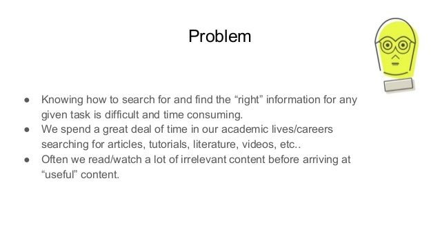 "Problem ● Knowing how to search for and find the ""right"" information for any given task is difficult and time consuming. ●..."