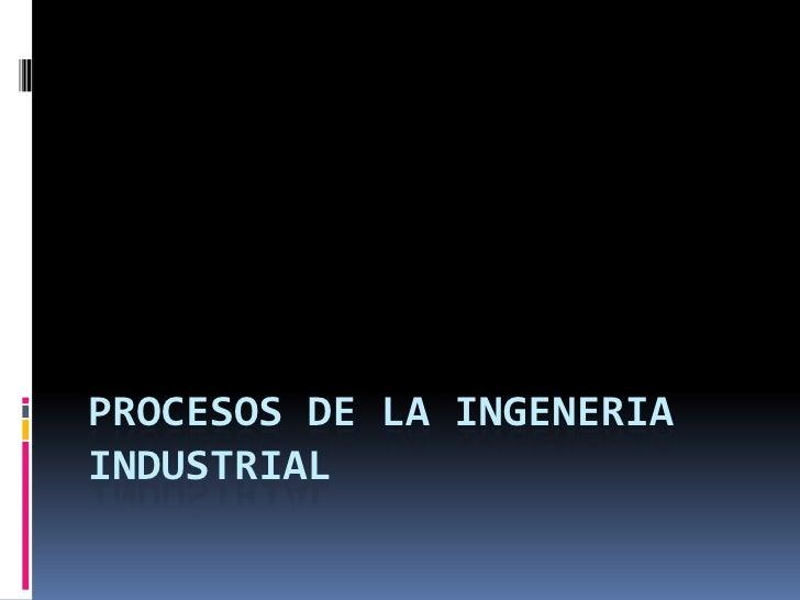 PROCESOS DE LA INGENERIAINDUSTRIAL