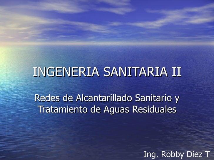 INGENERIA SANITARIA II Redes de Alcantarillado Sanitario y Tratamiento de Aguas Residuales   Ing. Robby Diez T