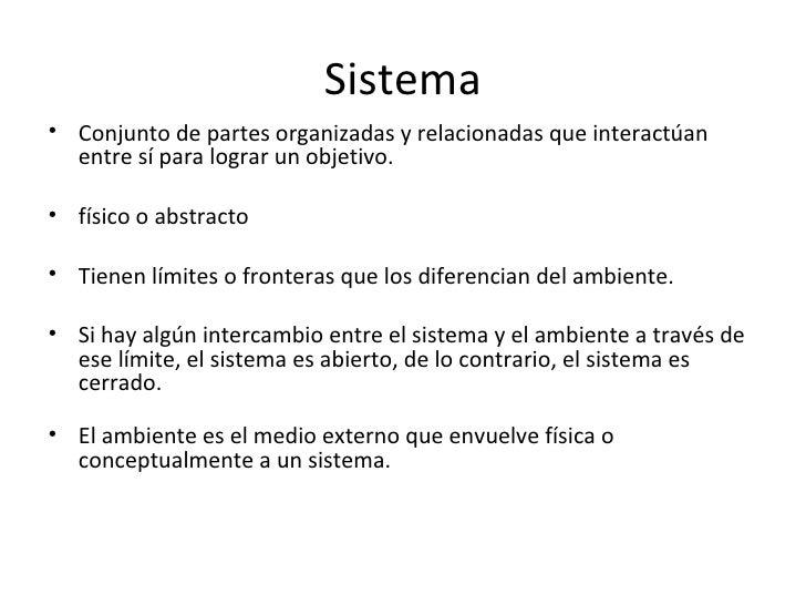 Sistema• Conjunto de partes organizadas y relacionadas que interactúan  entre sí para lograr un objetivo.• físico o abstra...