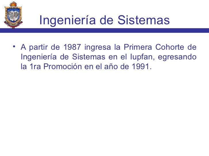 <ul><li>A partir de 1987 ingresa la Primera Cohorte de Ingeniería de Sistemas en el Iupfan, egresando la 1ra Promoción en ...