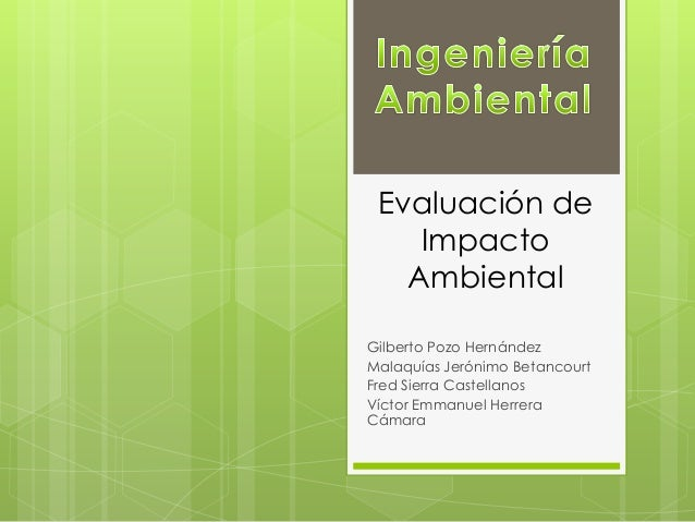 Evaluación deImpactoAmbientalGilberto Pozo HernándezMalaquías Jerónimo BetancourtFred Sierra CastellanosVíctor Emmanuel He...