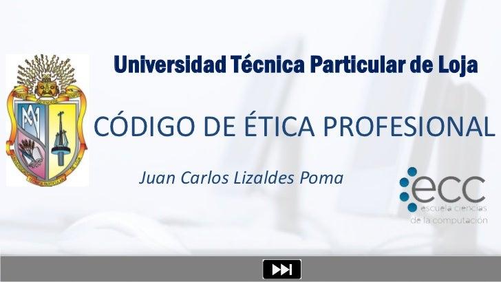 Universidad Técnica Particular de LojaCÓDIGO DE ÉTICA PROFESIONAL   Juan Carlos Lizaldes Poma